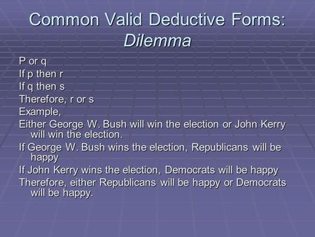 Common Valid Deductive Forms: Dilemma P or q If p then r If q then s Therefore, r or s Example, Either George W. Bush will win the election or John Kerry.