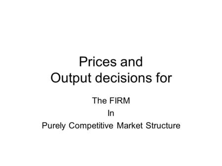 Prices and Output decisions for The FIRM In Purely Competitive Market Structure.