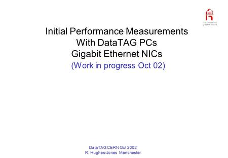 DataTAG CERN Oct 2002 R. Hughes-Jones Manchester Initial Performance Measurements With DataTAG PCs Gigabit Ethernet NICs (Work in progress Oct 02)