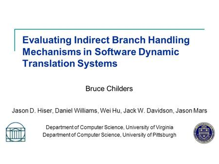 Evaluating Indirect Branch Handling Mechanisms in Software Dynamic Translation Systems Jason D. Hiser, Daniel Williams, Wei Hu, Jack W. Davidson, Jason.