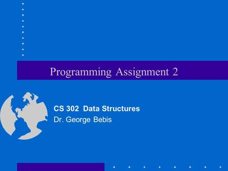 Programming Assignment 2 CS 302 Data Structures Dr. George Bebis.