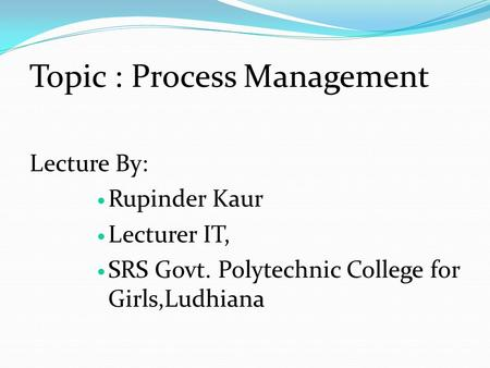 Topic : Process Management Lecture By: Rupinder Kaur Lecturer IT, SRS Govt. Polytechnic College for Girls,Ludhiana.