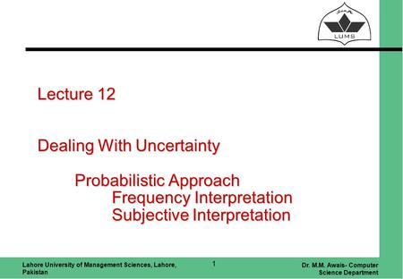 Lahore University of Management Sciences, Lahore, Pakistan Dr. M.M. Awais- Computer Science Department 1 Lecture 12 Dealing With Uncertainty Probabilistic.