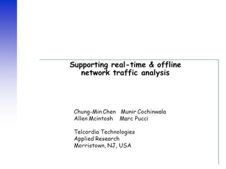 Supporting real-time & offline network traffic analysis Chung-Min Chen Munir Cochinwala Allen Mcintosh Marc Pucci Telcordia Technologies Applied Research.