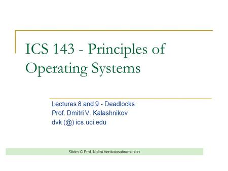 ICS 143 - Principles of Operating Systems Lectures 8 and 9 - Deadlocks Prof. Dmitri V. Kalashnikov dvk ics.uci.edu Slides © Prof. Nalini Venkatasubramanian.