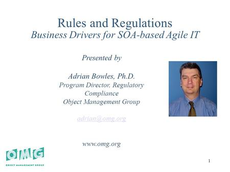 1 1 Rules and Regulations Business Drivers for SOA-based Agile IT Presented by Adrian Bowles, Ph.D. Program Director, Regulatory Compliance Object Management.