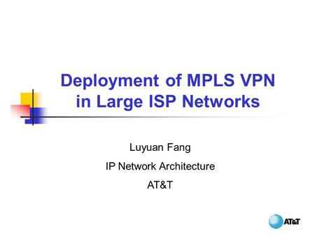 Deployment of MPLS VPN in Large ISP Networks Luyuan Fang IP Network Architecture AT&T.