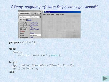 Główny program projektu w Delphi oraz ego składniki. program Control1; uses Forms, Main in 'MAIN.PAS' {Form1}; begin Application.CreateForm(TForm1, Form1);