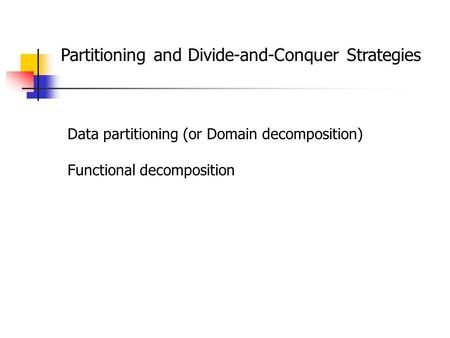 Partitioning and Divide-and-Conquer Strategies Data partitioning (or Domain decomposition) Functional decomposition.