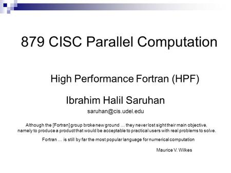 879 CISC Parallel Computation High Performance Fortran (HPF) Ibrahim Halil Saruhan Although the [Fortran] group broke new ground …