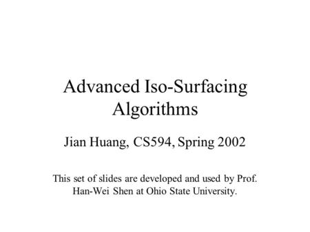 Advanced Iso-Surfacing Algorithms Jian Huang, CS594, Spring 2002 This set of slides are developed and used by Prof. Han-Wei Shen at Ohio State University.