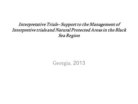 Interpretative Trials– Support to the Management of Interpretive trials and Natural Protected Areas in the Black Sea Region Georgia, 2013.