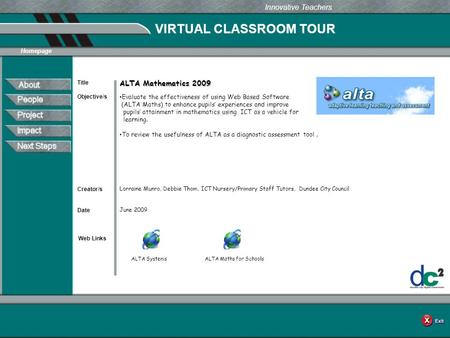 VIRTUAL CLASSROOM TOUR Web Links Innovative Teachers Date Title Creator/s Homepage Objective/s ALTA Mathematics 2009 Evaluate the effectiveness of using.