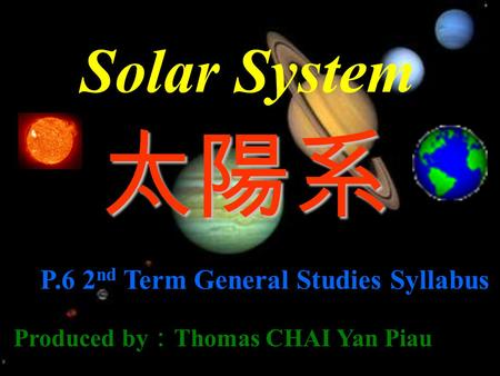 Solar System 太陽系 P.6 2 nd Term General Studies Syllabus Produced by : Thomas CHAI Yan Piau.