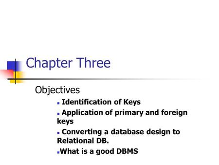 Chapter Three Objectives Identification of Keys Application of primary and foreign keys Converting a database design to Relational DB. What is a good DBMS.