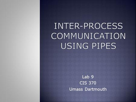 Lab 9 CIS 370 Umass Dartmouth.  A pipe is typically used as a one-way communications channel which couples one related process to another.  UNIX deals.