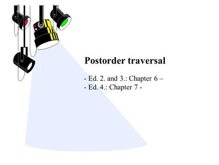 Postorder traversal - Ed. 2. and 3.: Chapter 6 – - Ed. 4.: Chapter 7 -