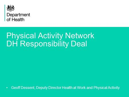 1 Physical Activity Network DH Responsibility Deal Geoff Dessent, Deputy Director Health at Work and Physical Activity.