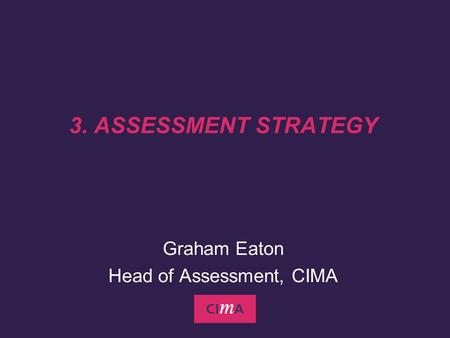 3. ASSESSMENT STRATEGY Graham Eaton Head of Assessment, CIMA.