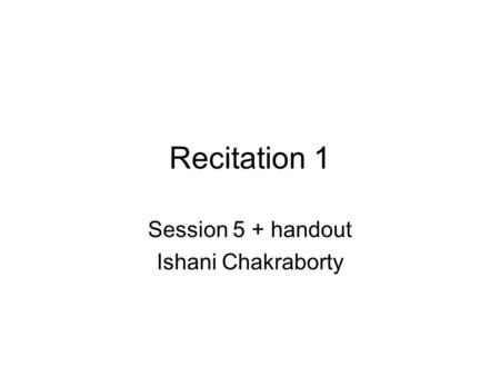 Recitation 1 Session 5 + handout Ishani Chakraborty.