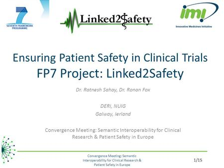 Ensuring Patient Safety in Clinical Trials FP7 Project: Linked2Safety Dr. Ratnesh Sahay, Dr. Ronan Fox DERI, NUIG Galway, Ierland Convergence Meeting: