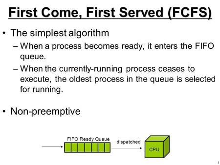 1 First Come, First Served (FCFS) The simplest algorithm –When a process becomes ready, it enters the FIFO queue. –When the currently-running process ceases.