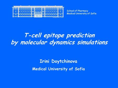 T-cell epitope prediction by molecular dynamics simulations Irini Doytchinova Medical University of Sofia School of Pharmacy Medical University of Sofia.