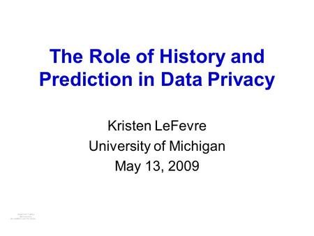 The Role of History and Prediction in Data Privacy Kristen LeFevre University of Michigan May 13, 2009.