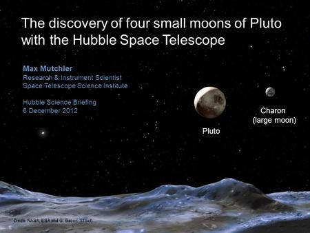 Pluto Charon (large moon) Max Mutchler Research & Instrument Scientist Space Telescope Science Institute Hubble Science Briefing 6 December 2012 The discovery.