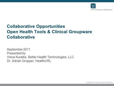 Collaborative Opportunities Open Health Tools & Clinical Groupware Collaborative September 2011 Presented by Vince Kuraitis, Better Health Technologies,