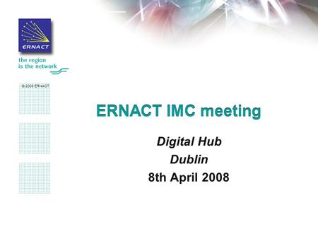 © 2008 ERNACT ERNACT IMC meeting Digital Hub Dublin 8th April 2008.