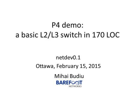 P4 demo: a basic L2/L3 switch in 170 LOC Mihai Budiu netdev0.1 Ottawa, February 15, 2015.