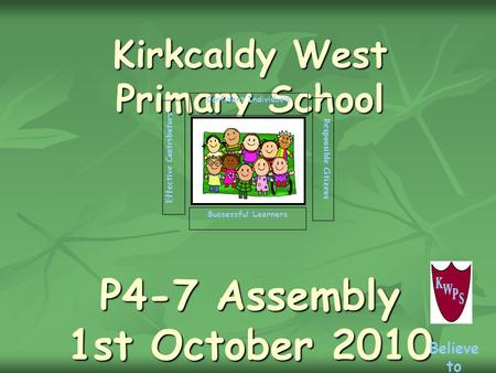Kirkcaldy West Primary School P4-7 Assembly 1st October 2010 Successful Learners Confident Individuals Effective Contributors Responsible Citizens Believe.