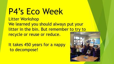 P4's Eco Week Litter Workshop We learned you should always put your litter in the bin. But remember to try to recycle or reuse or reduce. It takes 450.