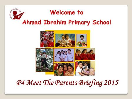 P4 Meet The Parents Briefing 2015 Welcome to Ahmad Ibrahim Primary School.