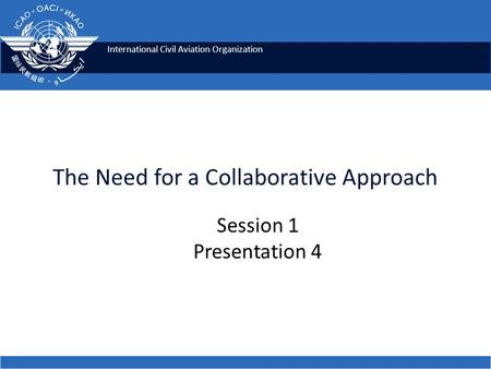 International Civil Aviation Organization The Need for a Collaborative Approach Session 1 Presentation 4.