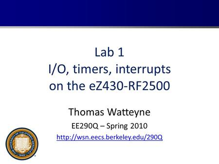 Lab 1 I/O, timers, interrupts on the eZ430-RF2500 Thomas Watteyne EE290Q – Spring 2010