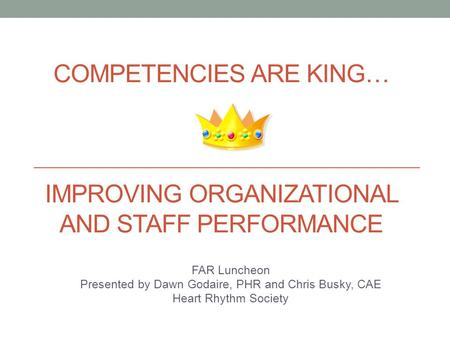 COMPETENCIES ARE KING… IMPROVING ORGANIZATIONAL AND STAFF PERFORMANCE FAR Luncheon Presented by Dawn Godaire, PHR and Chris Busky, CAE Heart Rhythm Society.