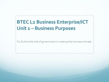 BTEC L2 Business Enterprise/ICT Unit 1 – Business Purposes P4 Outline the role of government in creating the business climate.