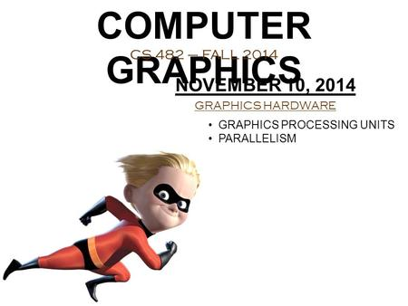 COMPUTER GRAPHICS CS 482 – FALL 2014 NOVEMBER 10, 2014 GRAPHICS HARDWARE GRAPHICS PROCESSING UNITS PARALLELISM.