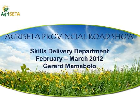 AGRISETA PROVINCIAL ROAD SHOW Skills Delivery Department February – March 2012 Gerard Mamabolo.