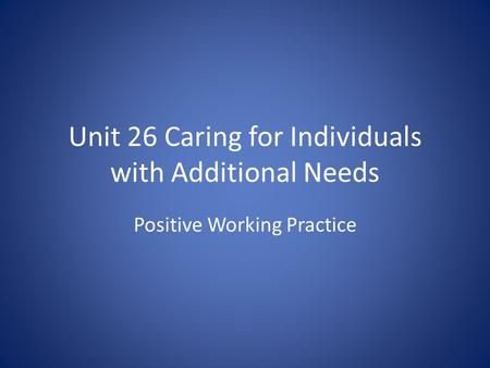 Unit 26 Caring for Individuals with Additional Needs Positive Working Practice.