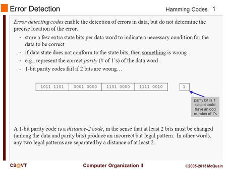 Hamming Codes 1 Computer Organization II ©2005-2013 McQuain Error Detection Error detecting codes enable the detection of errors in data, but do.