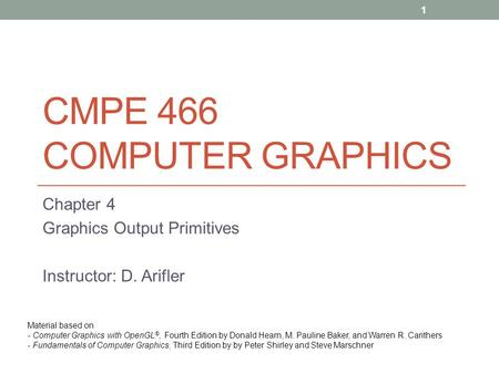 CMPE 466 COMPUTER GRAPHICS Chapter 4 Graphics Output Primitives Instructor: D. Arifler Material based on - Computer Graphics with OpenGL ®, Fourth Edition.