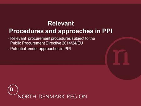 Relevant Procedures and approaches in PPI Relevant procurement procedures subject to the Public Procurement Directive 2014/24/EU Potential tender approaches.