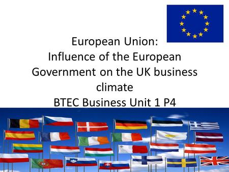 European Union: Influence of the European Government on the UK business climate BTEC Business Unit 1 P4.