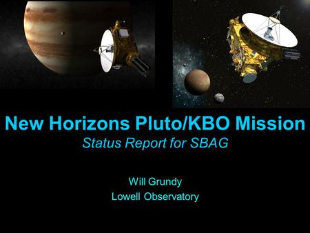New Horizons Pluto/KBO Mission Status Report for SBAG Will Grundy Lowell Observatory.