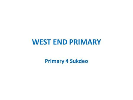 WEST END PRIMARY Primary 4 Sukdeo. Cambridge Curriculum ~Math~English ~Science~Social Studies Ministry of Education Standards.