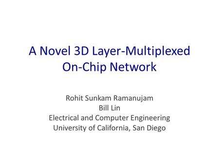 A Novel 3D Layer-Multiplexed On-Chip Network Rohit Sunkam Ramanujam Bill Lin Electrical and Computer Engineering University of California, San Diego.