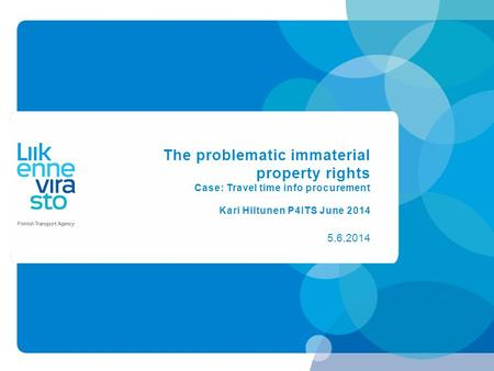 The problematic immaterial property rights Case: Travel time info procurement Kari Hiltunen P4ITS June 2014 5.6.2014.